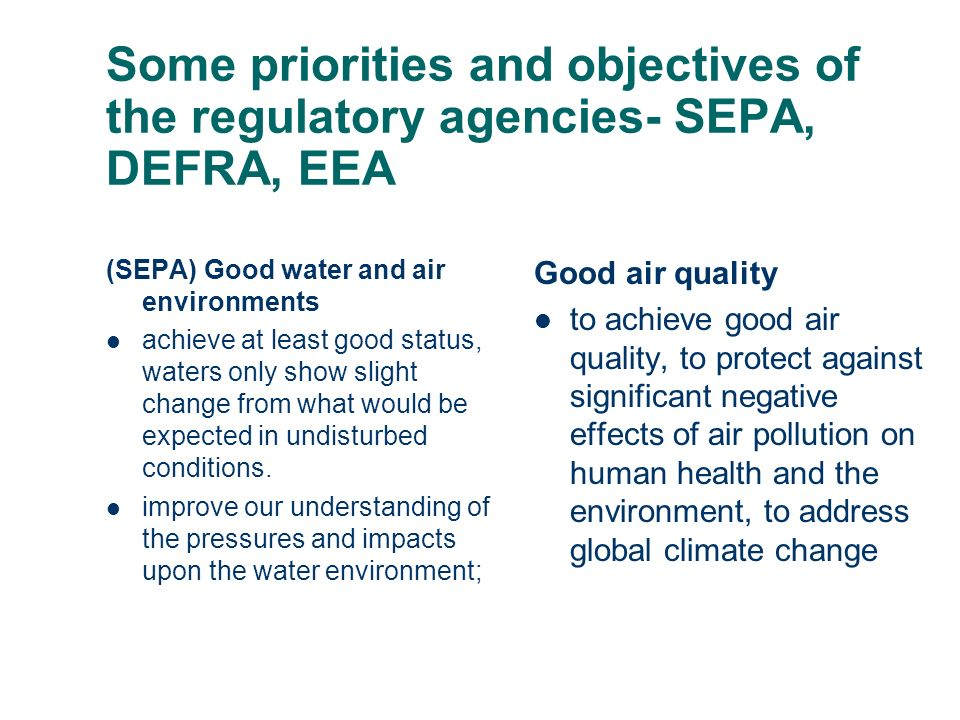 Some priorities and objectives of the regulatory agencies- SEPA, DEFRA, EEA (SEPA) Good water and air environments achieve at least good status, waters only show slight change from what would be expected in undisturbed conditions.