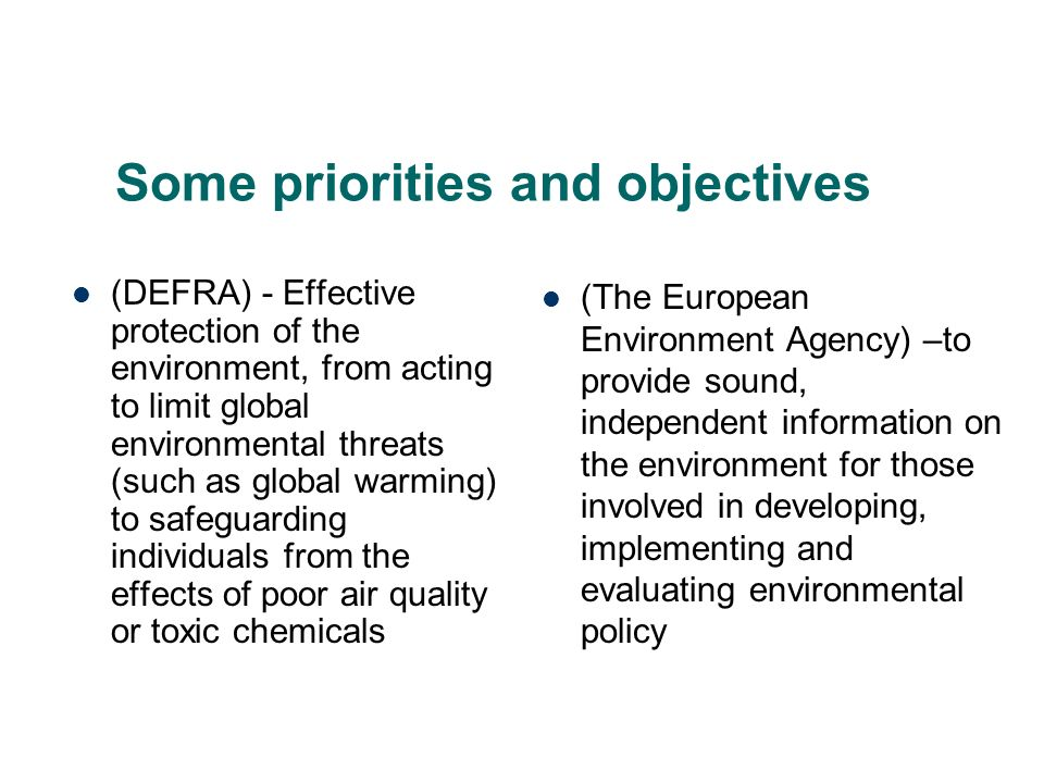 Some priorities and objectives (DEFRA) - Effective protection of the environment, from acting to limit global environmental threats (such as global warming) to safeguarding individuals from the effects of poor air quality or toxic chemicals (The European Environment Agency) –to provide sound, independent information on the environment for those involved in developing, implementing and evaluating environmental policy