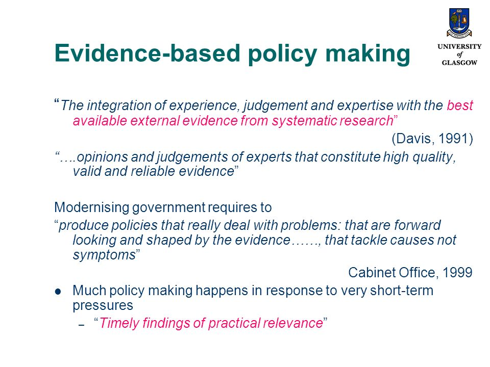 Evidence-based policy making The integration of experience, judgement and expertise with the best available external evidence from systematic research (Davis, 1991) ….opinions and judgements of experts that constitute high quality, valid and reliable evidence Modernising government requires to produce policies that really deal with problems: that are forward looking and shaped by the evidence……, that tackle causes not symptoms Cabinet Office, 1999 Much policy making happens in response to very short-term pressures –Timely findings of practical relevance