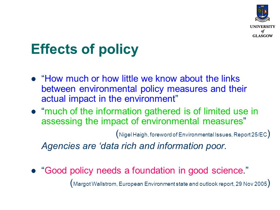 Effects of policy How much or how little we know about the links between environmental policy measures and their actual impact in the environment much of the information gathered is of limited use in assessing the impact of environmental measures ( Nigel Haigh, foreword of Environmental Issues, Report 25/EC ) Agencies are data rich and information poor.