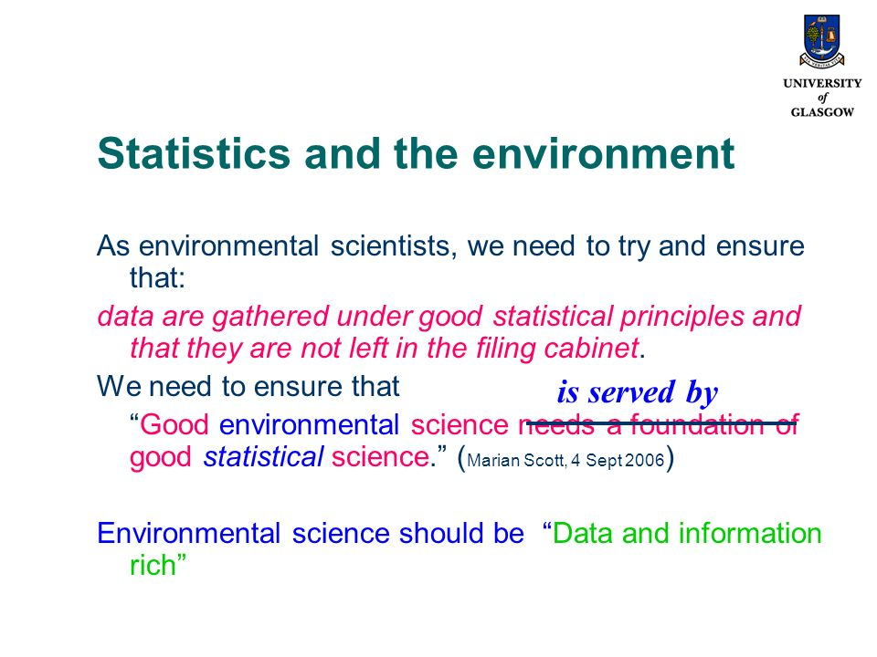Statistics and the environment As environmental scientists, we need to try and ensure that: data are gathered under good statistical principles and that they are not left in the filing cabinet.