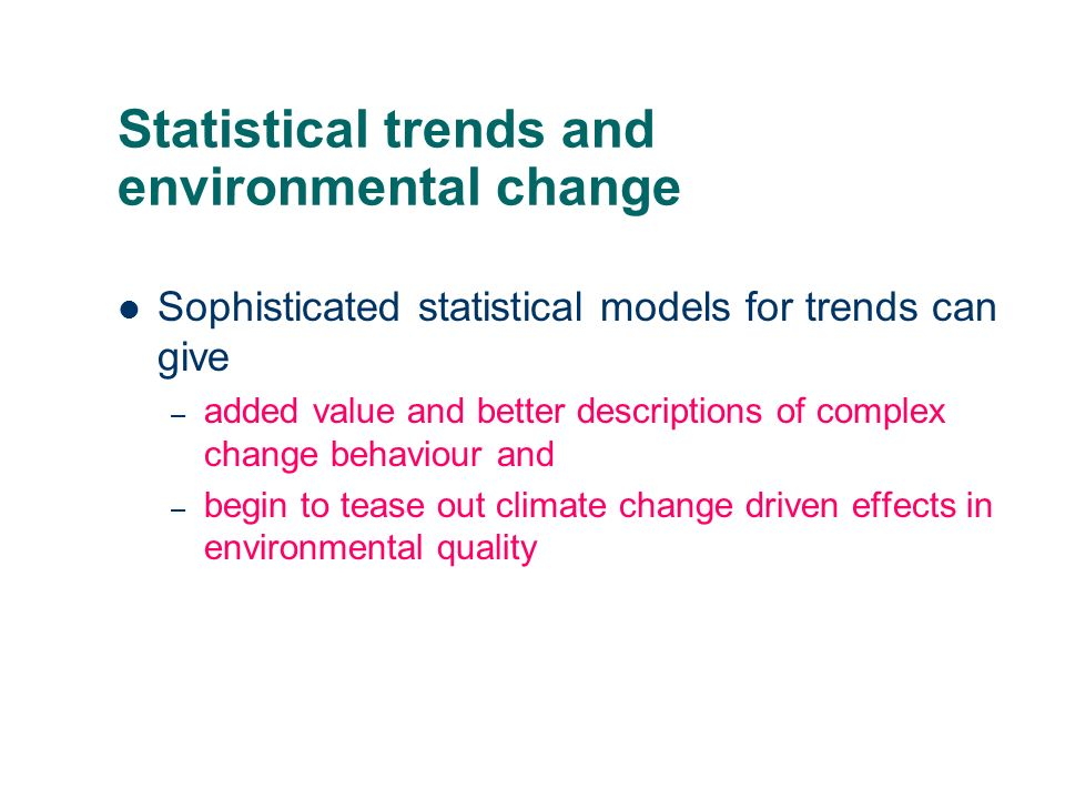 Statistical trends and environmental change Sophisticated statistical models for trends can give – added value and better descriptions of complex change behaviour and – begin to tease out climate change driven effects in environmental quality