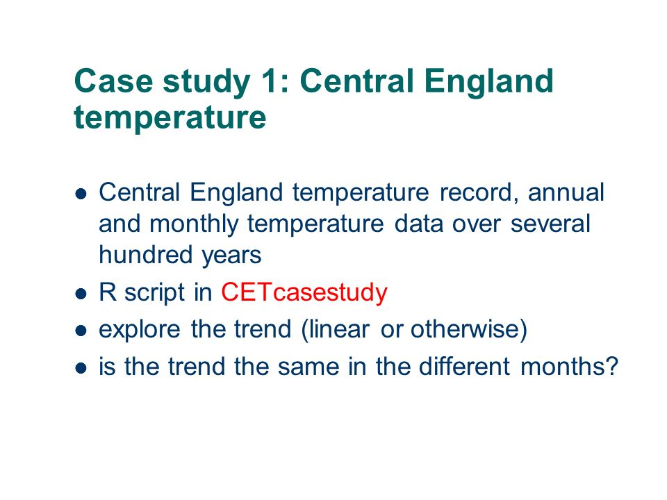Case study 1: Central England temperature Central England temperature record, annual and monthly temperature data over several hundred years R script in CETcasestudy explore the trend (linear or otherwise) is the trend the same in the different months