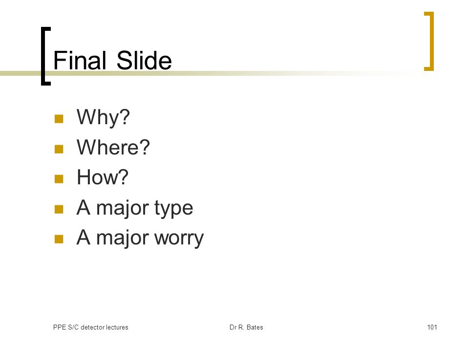 PPE S/C detector lecturesDr R. Bates101 Final Slide Why? Where? How? A major type A major worry
