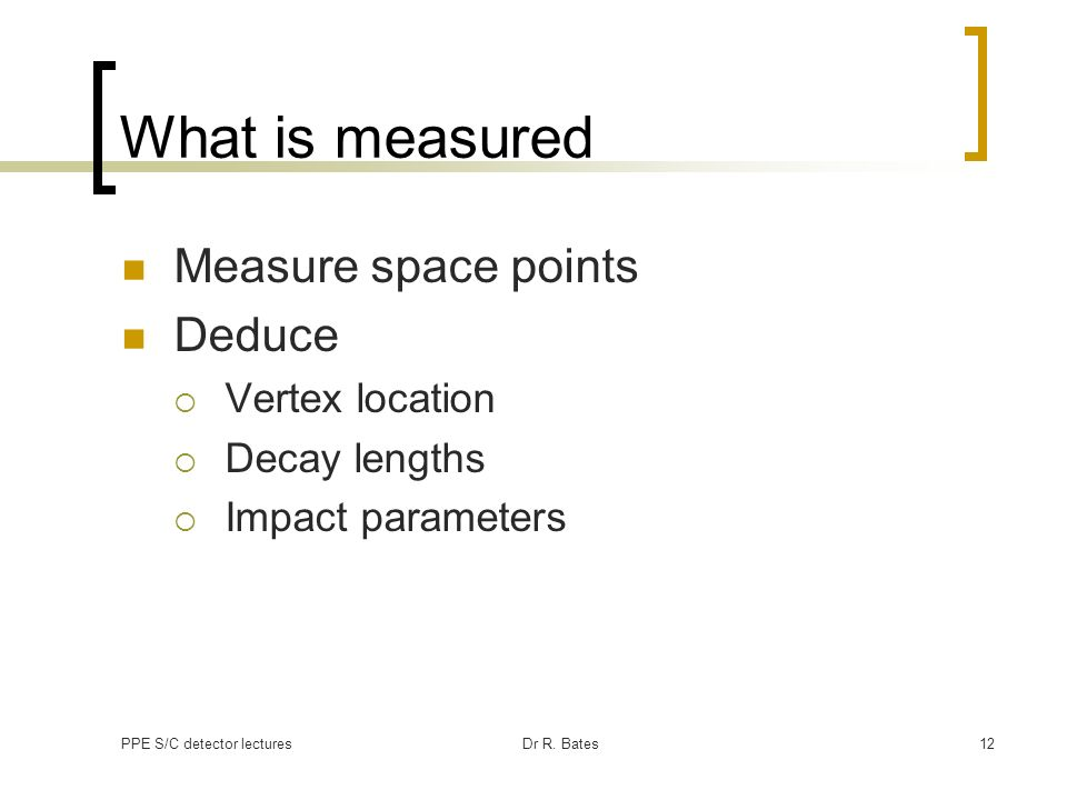 PPE S/C detector lecturesDr R. Bates12 What is measured Measure space points Deduce Vertex location Decay lengths Impact parameters