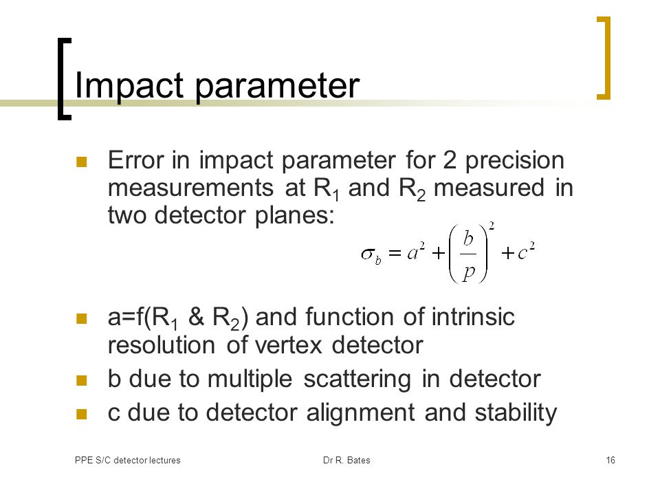 PPE S/C detector lecturesDr R. Bates16 Impact parameter Error in impact parameter for 2 precision measurements at R 1 and R 2 measured in two detector