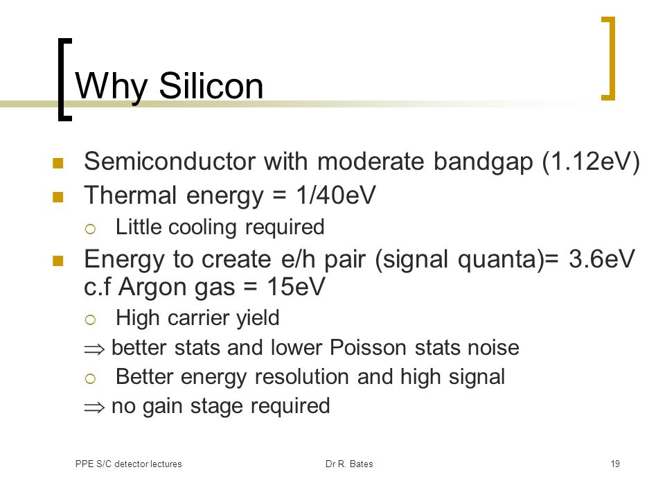 PPE S/C detector lecturesDr R. Bates19 Why Silicon Semiconductor with moderate bandgap (1.12eV) Thermal energy = 1/40eV Little cooling required Energy