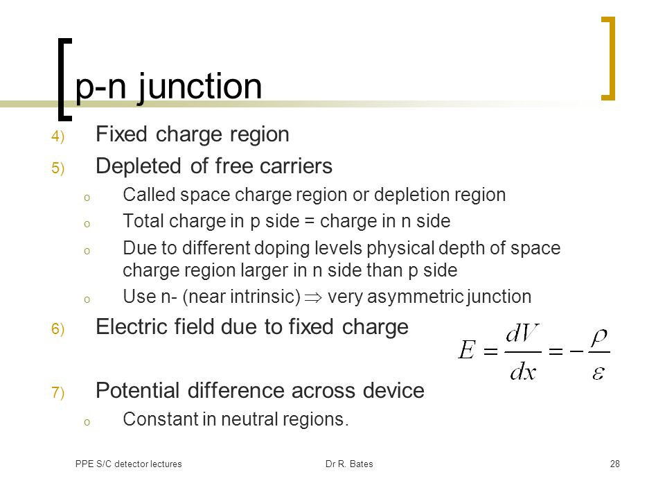 PPE S/C detector lecturesDr R. Bates28 p-n junction 4) Fixed charge region 5) Depleted of free carriers o Called space charge region or depletion regi
