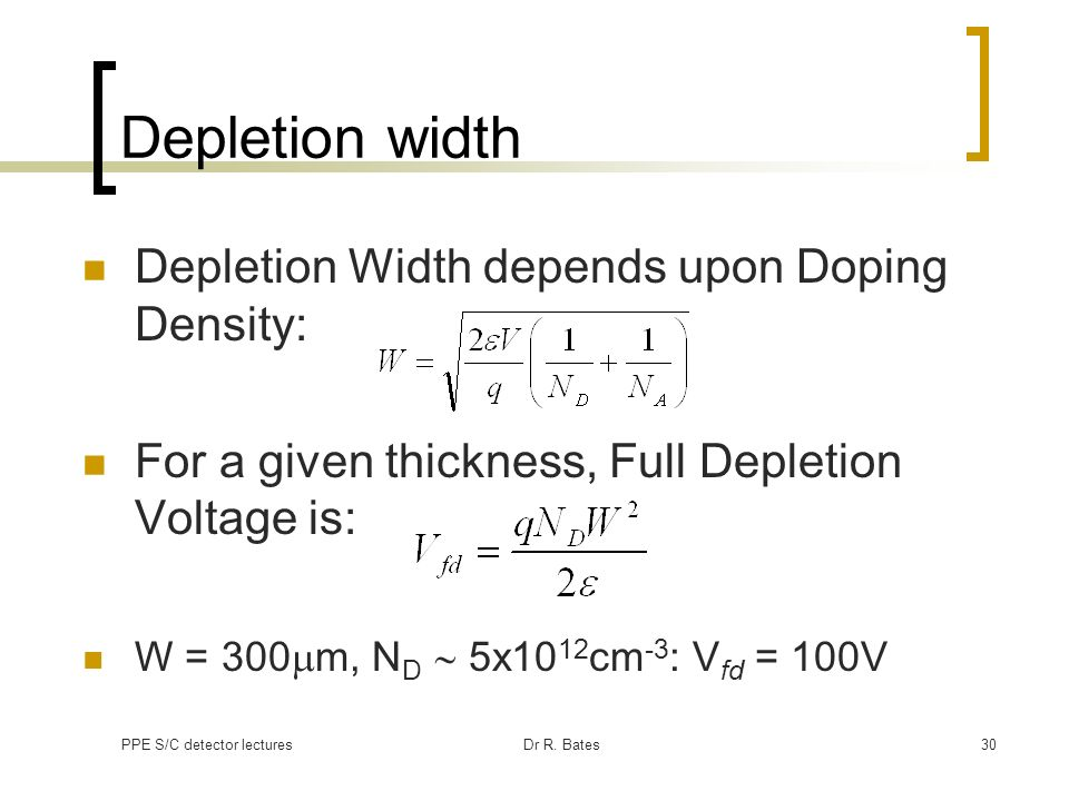PPE S/C detector lecturesDr R. Bates30 Depletion width Depletion Width depends upon Doping Density: For a given thickness, Full Depletion Voltage is: