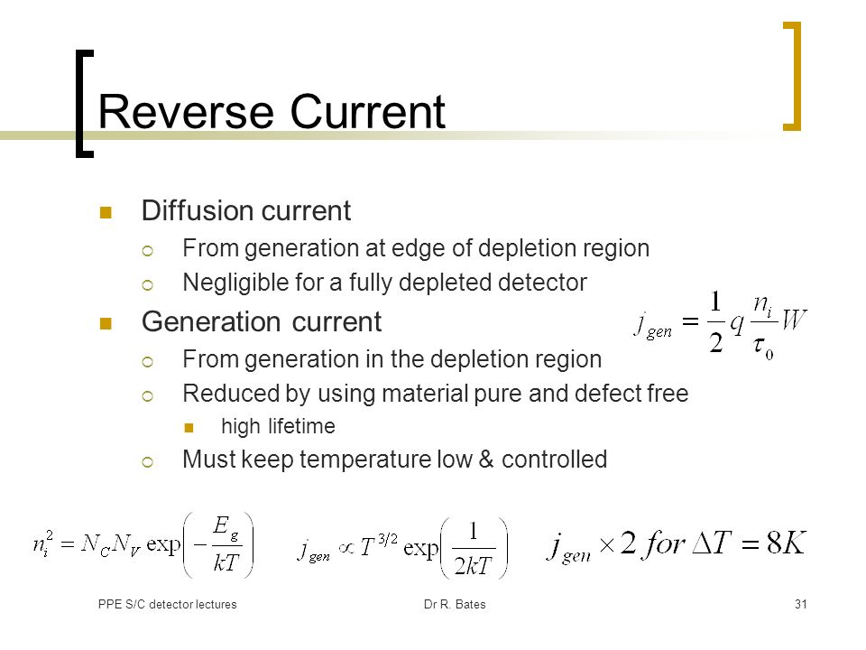 PPE S/C detector lecturesDr R. Bates31 Reverse Current Diffusion current From generation at edge of depletion region Negligible for a fully depleted d