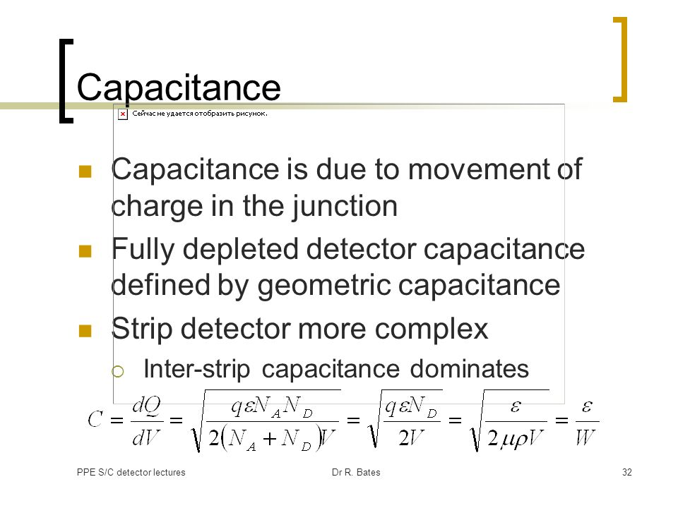 PPE S/C detector lecturesDr R. Bates32 Capacitance Capacitance is due to movement of charge in the junction Fully depleted detector capacitance define