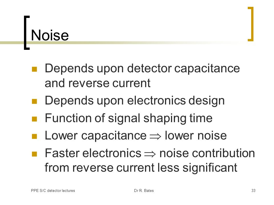 PPE S/C detector lecturesDr R. Bates33 Noise Depends upon detector capacitance and reverse current Depends upon electronics design Function of signal