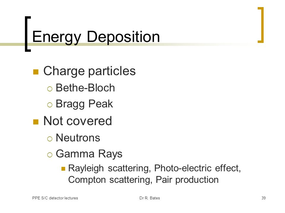 PPE S/C detector lecturesDr R. Bates39 Energy Deposition Charge particles Bethe-Bloch Bragg Peak Not covered Neutrons Gamma Rays Rayleigh scattering,