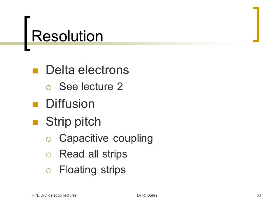 PPE S/C detector lecturesDr R. Bates53 Resolution Delta electrons See lecture 2 Diffusion Strip pitch Capacitive coupling Read all strips Floating str