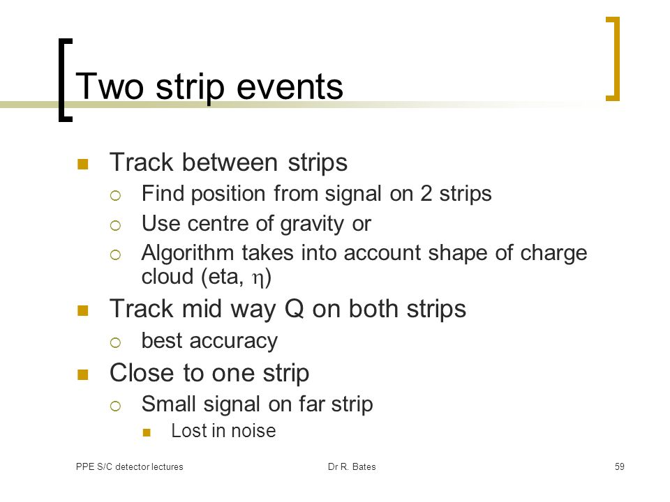 PPE S/C detector lecturesDr R. Bates59 Two strip events Track between strips Find position from signal on 2 strips Use centre of gravity or Algorithm