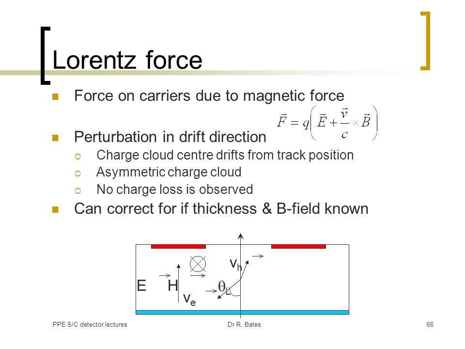 PPE S/C detector lecturesDr R. Bates66 Lorentz force Force on carriers due to magnetic force Perturbation in drift direction Charge cloud centre drift