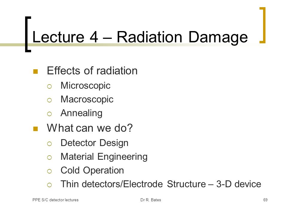 PPE S/C detector lecturesDr R. Bates69 Lecture 4 – Radiation Damage Effects of radiation Microscopic Macroscopic Annealing What can we do? Detector De
