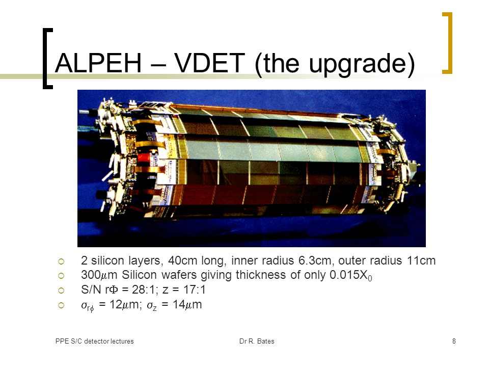 PPE S/C detector lecturesDr R. Bates8 ALPEH – VDET (the upgrade) 2 silicon layers, 40cm long, inner radius 6.3cm, outer radius 11cm 300 m Silicon wafe