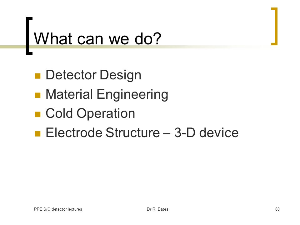 PPE S/C detector lecturesDr R. Bates80 What can we do? Detector Design Material Engineering Cold Operation Electrode Structure – 3-D device