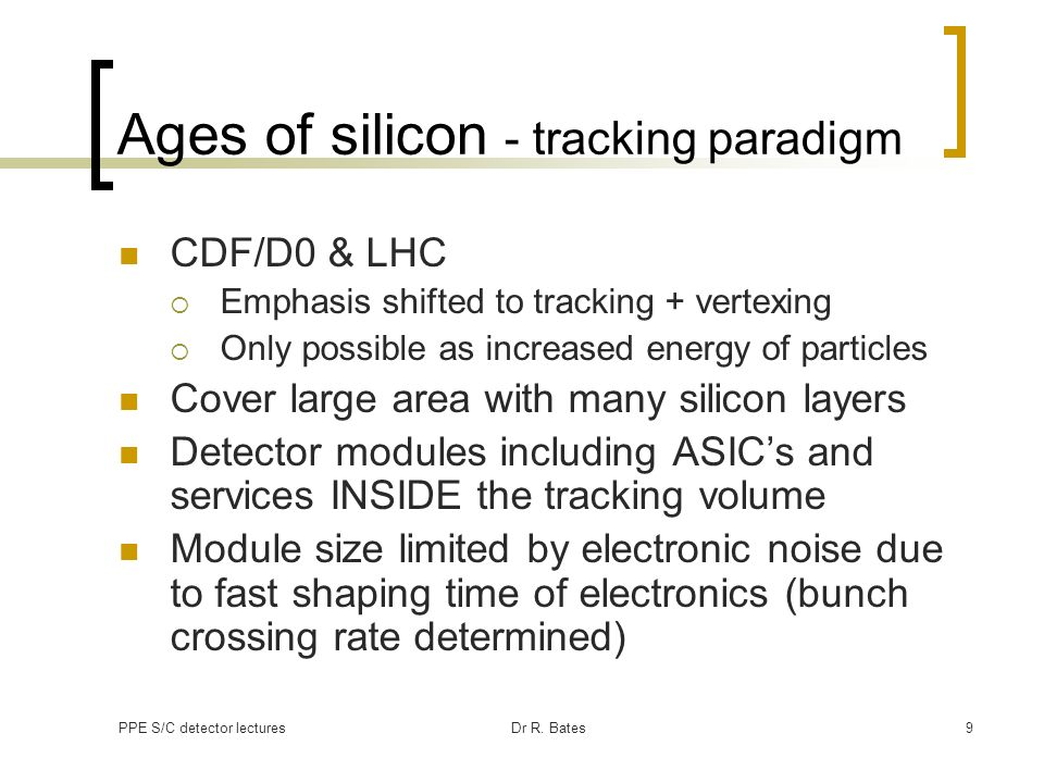 PPE S/C detector lecturesDr R. Bates9 Ages of silicon - tracking paradigm CDF/D0 & LHC Emphasis shifted to tracking + vertexing Only possible as incre