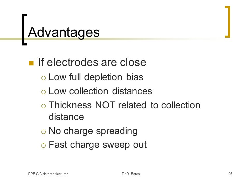 PPE S/C detector lecturesDr R. Bates96 Advantages If electrodes are close Low full depletion bias Low collection distances Thickness NOT related to co