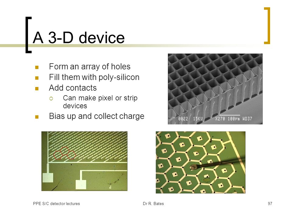 PPE S/C detector lecturesDr R. Bates97 A 3-D device Form an array of holes Fill them with poly-silicon Add contacts Can make pixel or strip devices Bi