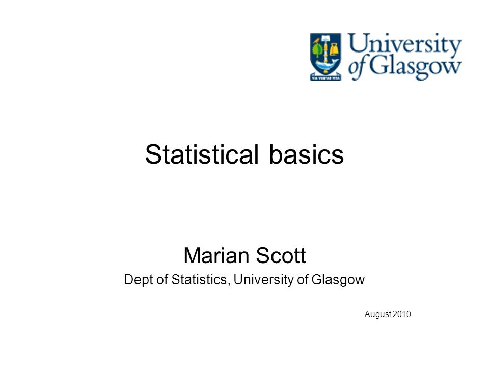Statistical basics Marian Scott Dept of Statistics, University of Glasgow August 2010