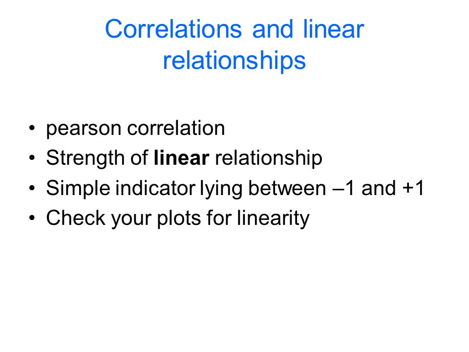 Correlations and linear relationships pearson correlation Strength of linear relationship Simple indicator lying between –1 and +1 Check your plots for linearity