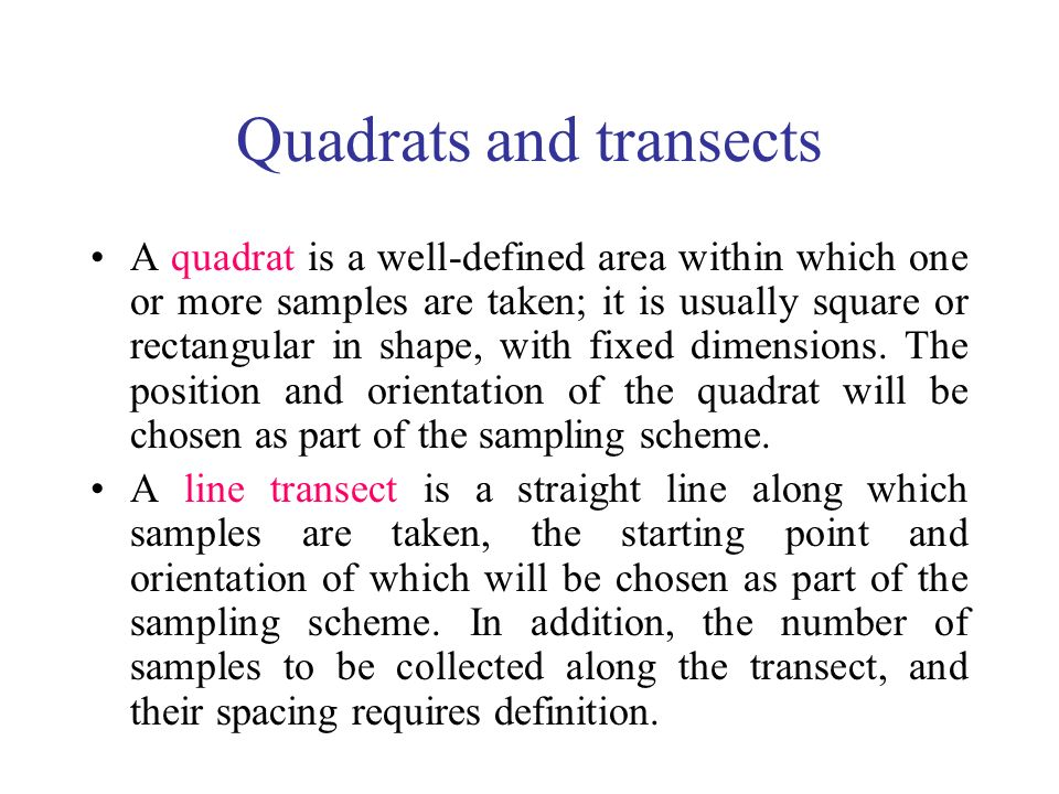 Quadrats and transects A quadrat is a well-defined area within which one or more samples are taken; it is usually square or rectangular in shape, with fixed dimensions.
