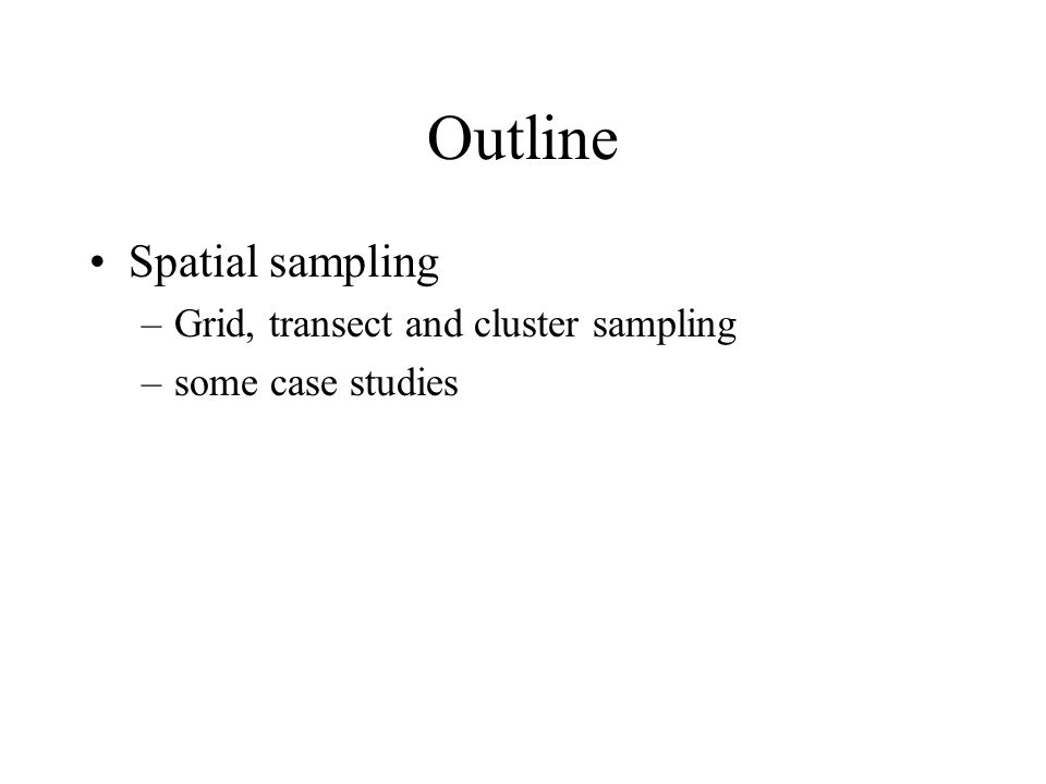 Outline Spatial sampling –Grid, transect and cluster sampling –some case studies