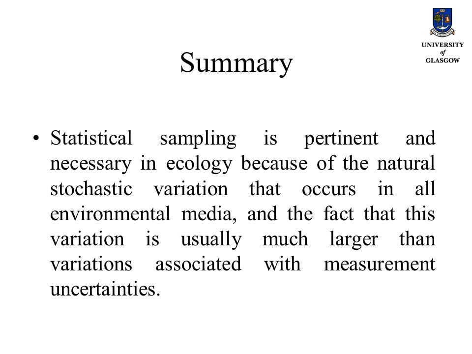 Summary Statistical sampling is pertinent and necessary in ecology because of the natural stochastic variation that occurs in all environmental media,