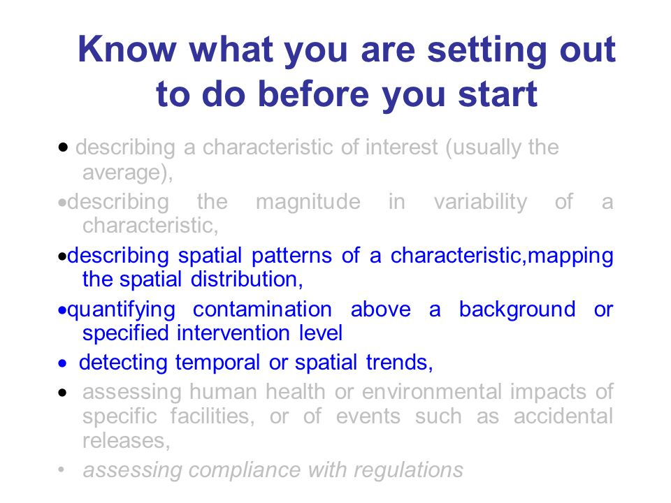 Know what you are setting out to do before you start describing a characteristic of interest (usually the average), describing the magnitude in variability of a characteristic, describing spatial patterns of a characteristic,mapping the spatial distribution, quantifying contamination above a background or specified intervention level detecting temporal or spatial trends, assessing human health or environmental impacts of specific facilities, or of events such as accidental releases, assessing compliance with regulations