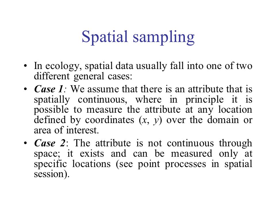 Spatial sampling In ecology, spatial data usually fall into one of two different general cases: Case 1: We assume that there is an attribute that is spatially continuous, where in principle it is possible to measure the attribute at any location defined by coordinates (x, y) over the domain or area of interest.