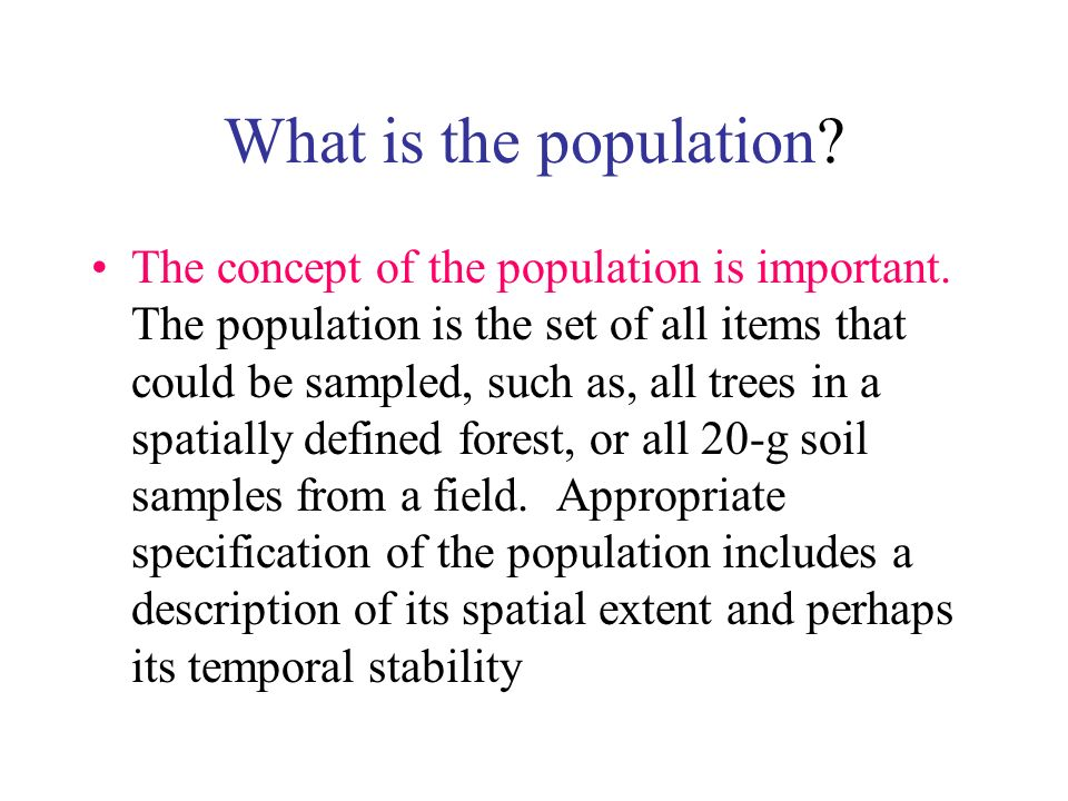 What is the population? The concept of the population is important. The population is the set of all items that could be sampled, such as, all trees i