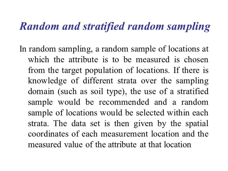 Random and stratified random sampling In random sampling, a random sample of locations at which the attribute is to be measured is chosen from the tar