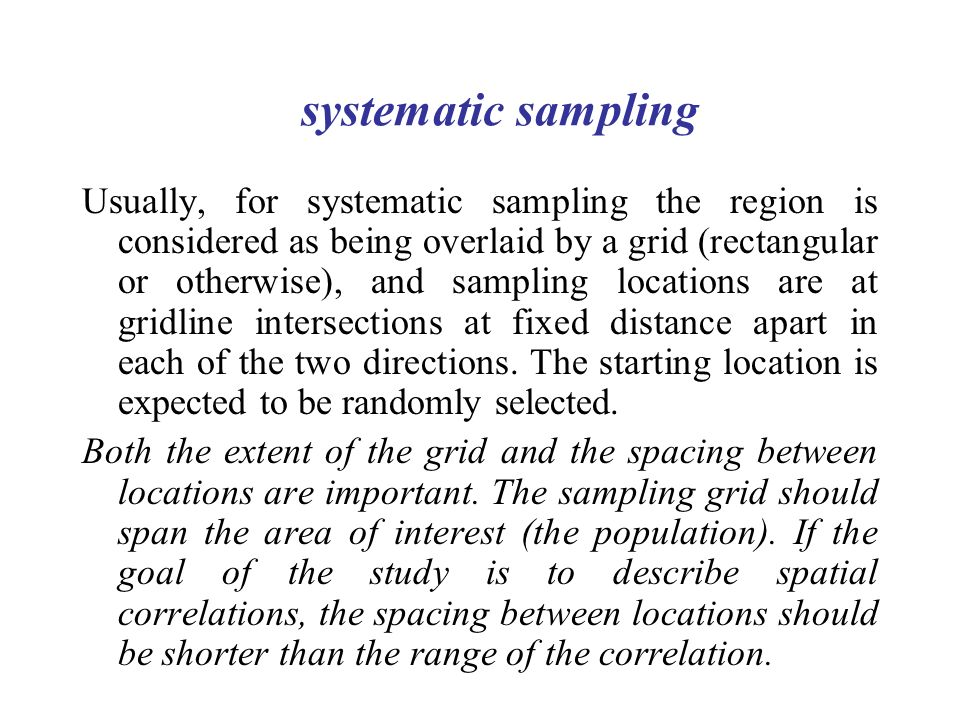 systematic sampling Usually, for systematic sampling the region is considered as being overlaid by a grid (rectangular or otherwise), and sampling locations are at gridline intersections at fixed distance apart in each of the two directions.