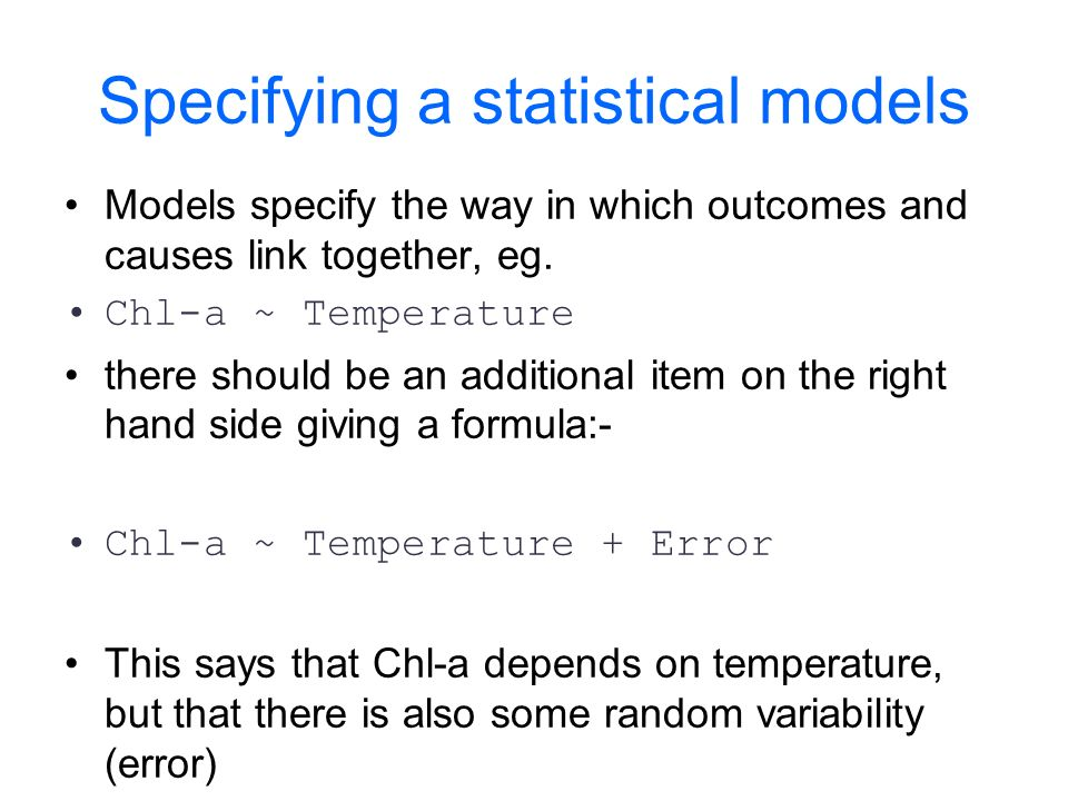 Specifying a statistical models Models specify the way in which outcomes and causes link together, eg.