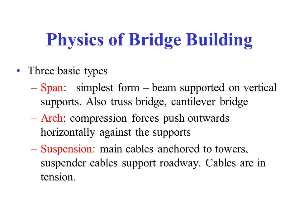 Physics of Bridge Building Three basic types –Span: simplest form – beam supported on vertical supports. Also truss bridge, cantilever bridge –Arch: c
