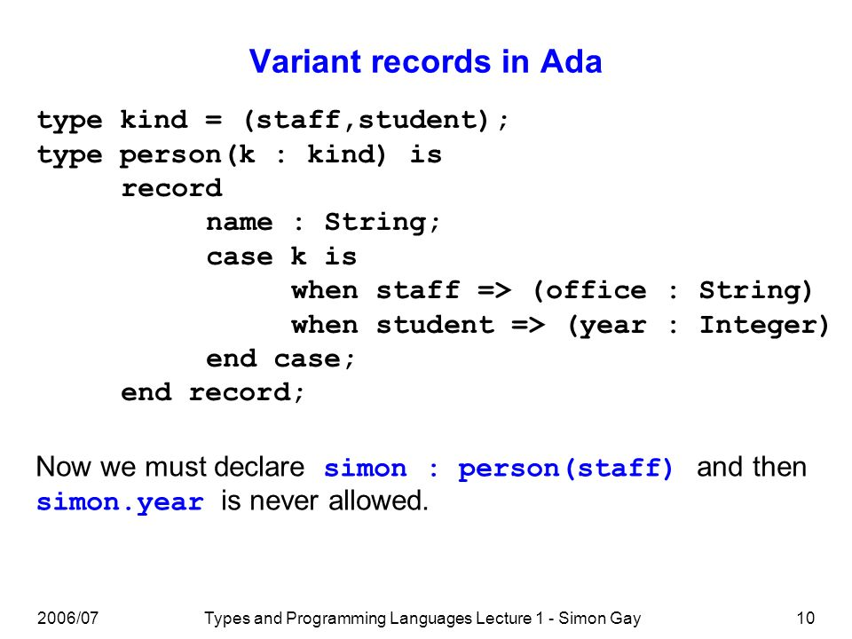 2006/07Types and Programming Languages Lecture 1 - Simon Gay10 Variant records in Ada type kind = (staff,student); type person(k : kind) is record nam