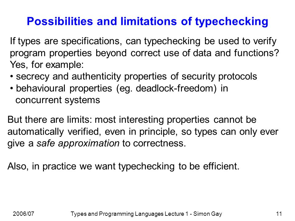 2006/07Types and Programming Languages Lecture 1 - Simon Gay11 Possibilities and limitations of typechecking If types are specifications, can typechec
