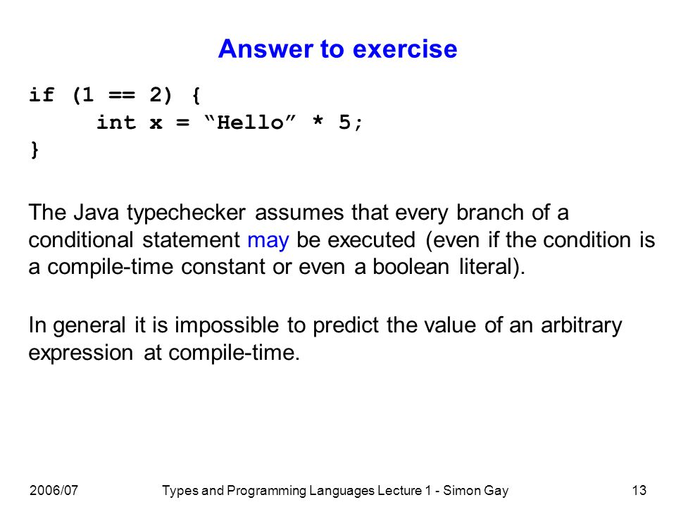 2006/07Types and Programming Languages Lecture 1 - Simon Gay13 Answer to exercise if (1 == 2) { int x = Hello * 5; } The Java typechecker assumes that