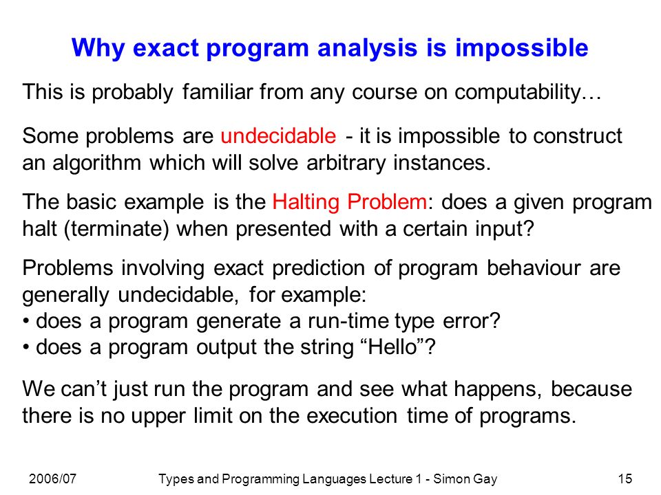 2006/07Types and Programming Languages Lecture 1 - Simon Gay15 Why exact program analysis is impossible This is probably familiar from any course on computability… Some problems are undecidable - it is impossible to construct an algorithm which will solve arbitrary instances.