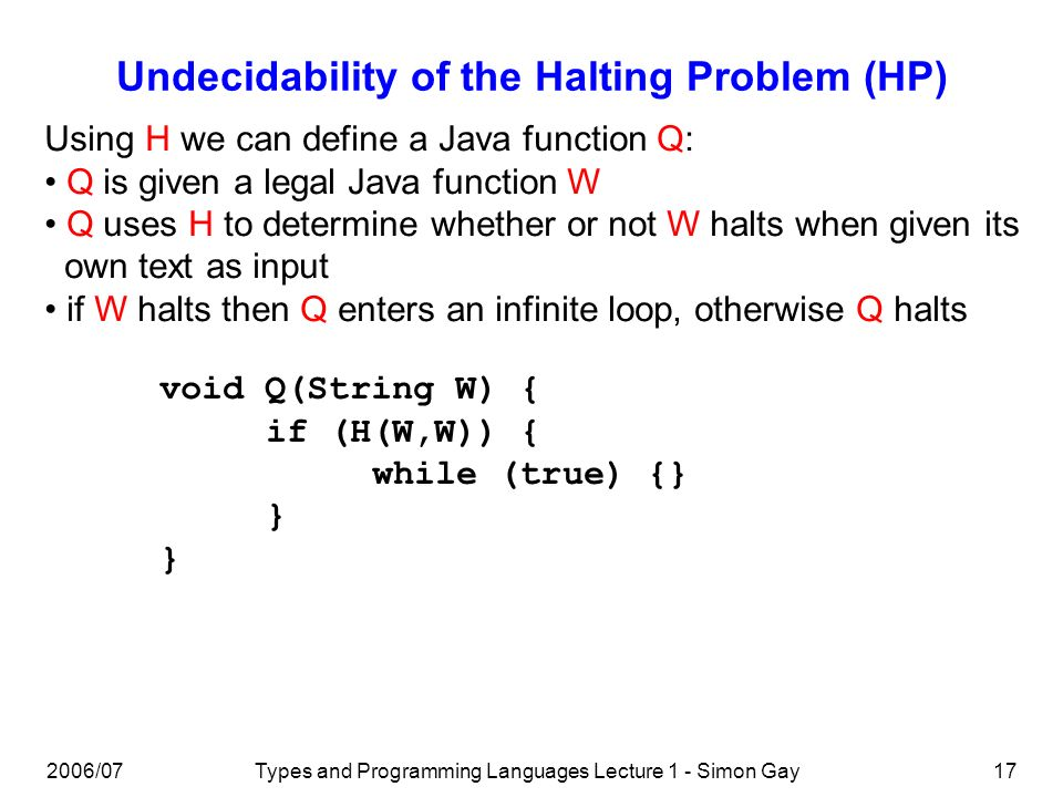 2006/07Types and Programming Languages Lecture 1 - Simon Gay17 Undecidability of the Halting Problem (HP) Using H we can define a Java function Q: Q is given a legal Java function W Q uses H to determine whether or not W halts when given its own text as input if W halts then Q enters an infinite loop, otherwise Q halts void Q(String W) { if (H(W,W)) { while (true) {} }