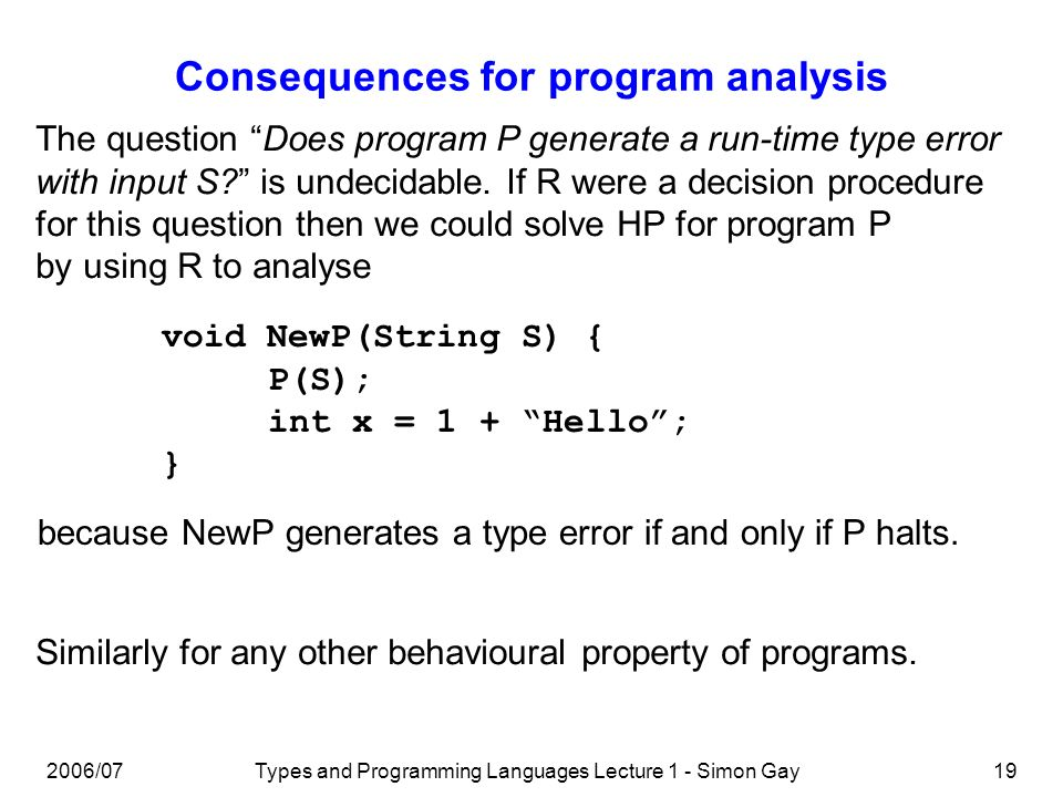 2006/07Types and Programming Languages Lecture 1 - Simon Gay19 Consequences for program analysis The question Does program P generate a run-time type error with input S.