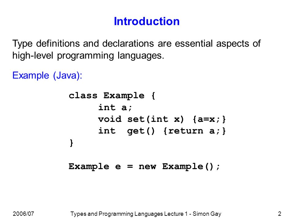 Types and Programming Languages Lecture 1 - Simon Gay2 Introduction Type definitions and declarations are essential aspects of high-level programming languages.