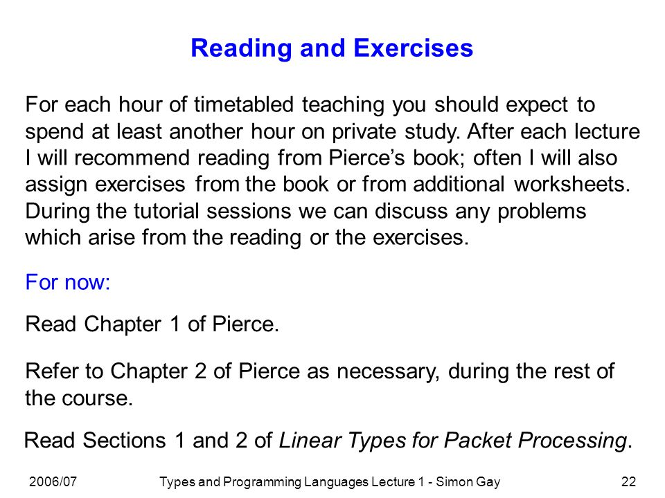 2006/07Types and Programming Languages Lecture 1 - Simon Gay22 Reading and Exercises Read Chapter 1 of Pierce. Refer to Chapter 2 of Pierce as necessa