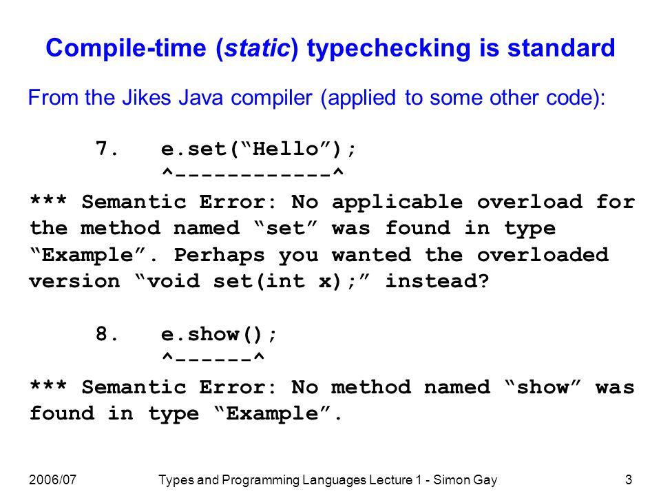 2006/07Types and Programming Languages Lecture 1 - Simon Gay3 Compile-time (static) typechecking is standard 7.e.set(Hello); ^------------^ *** Semant