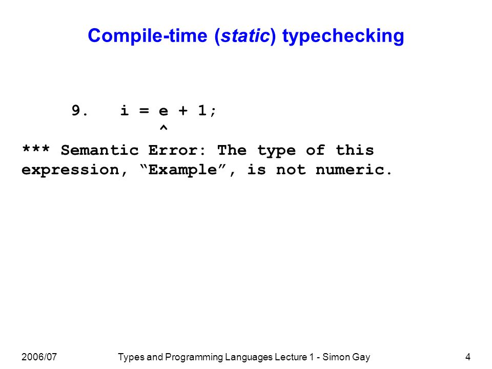 2006/07Types and Programming Languages Lecture 1 - Simon Gay4 Compile-time (static) typechecking 9.i = e + 1; ^ *** Semantic Error: The type of this expression, Example, is not numeric.