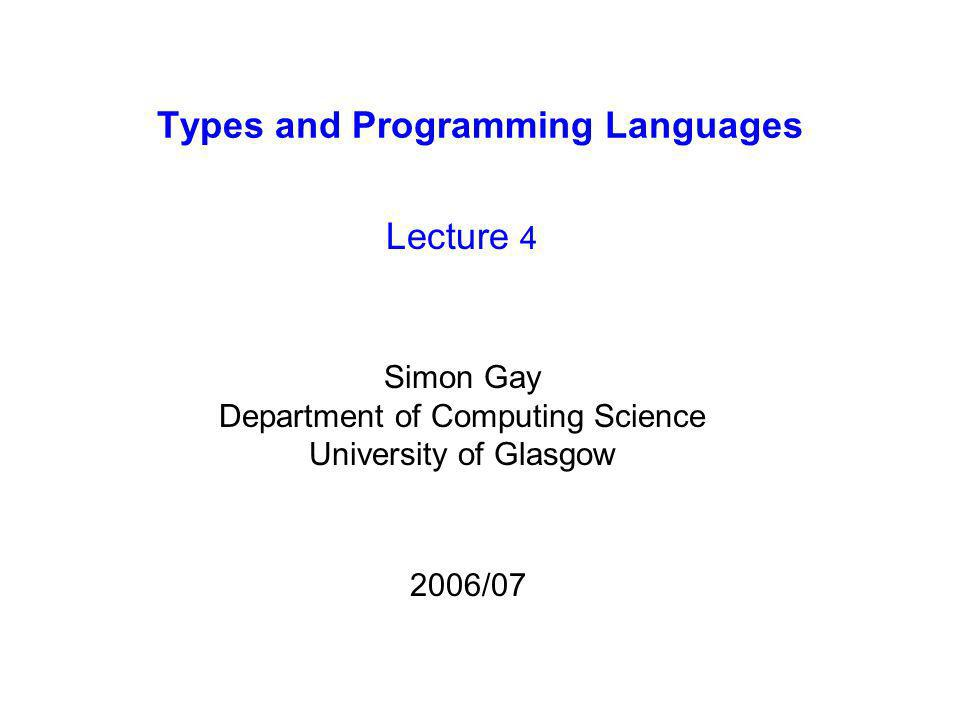 Types and Programming Languages Lecture 4 Simon Gay Department of Computing Science University of Glasgow 2006/07