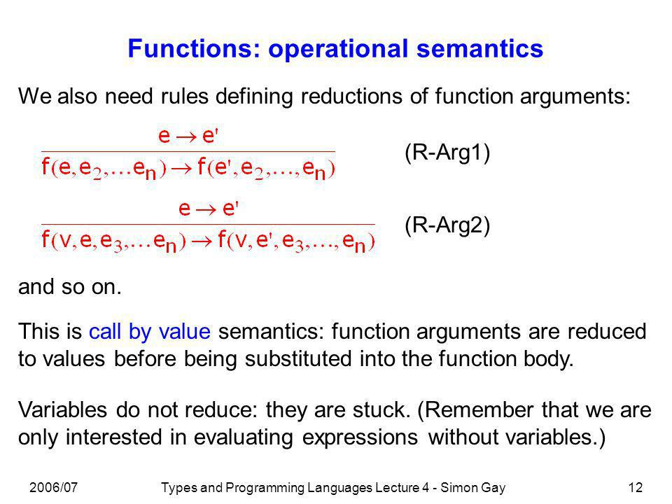 2006/07Types and Programming Languages Lecture 4 - Simon Gay12 Functions: operational semantics We also need rules defining reductions of function arguments: and so on.
